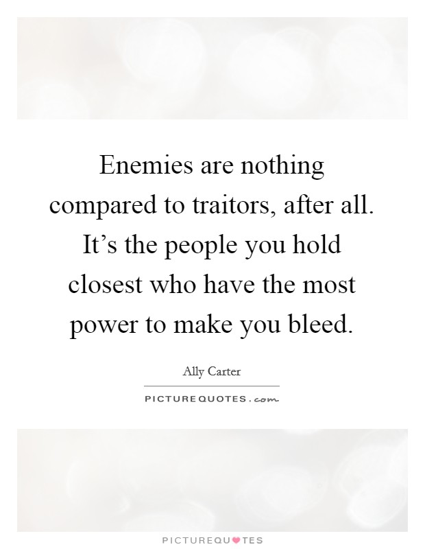 Enemies are nothing compared to traitors, after all. It's the people you hold closest who have the most power to make you bleed Picture Quote #1