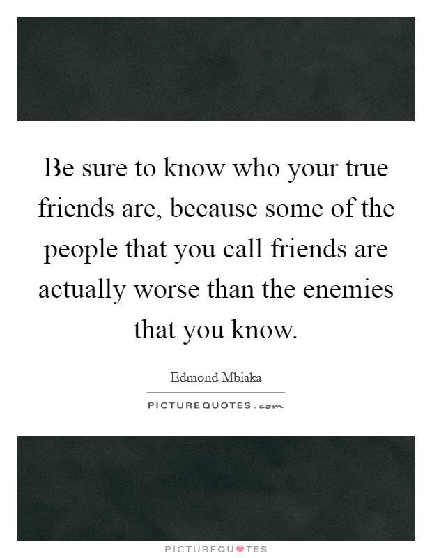 Be sure to know who your true friends are, because some of the people that you call friends are actually worse than the enemies that you know Picture Quote #1