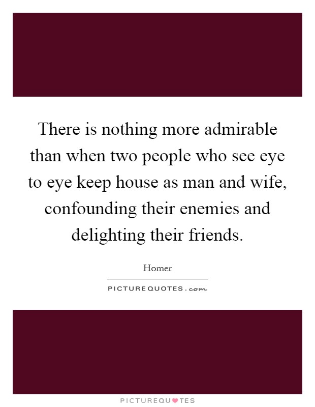 There is nothing more admirable than when two people who see eye to eye keep house as man and wife, confounding their enemies and delighting their friends Picture Quote #1