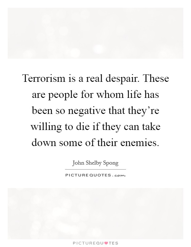 Terrorism is a real despair. These are people for whom life has been so negative that they're willing to die if they can take down some of their enemies Picture Quote #1