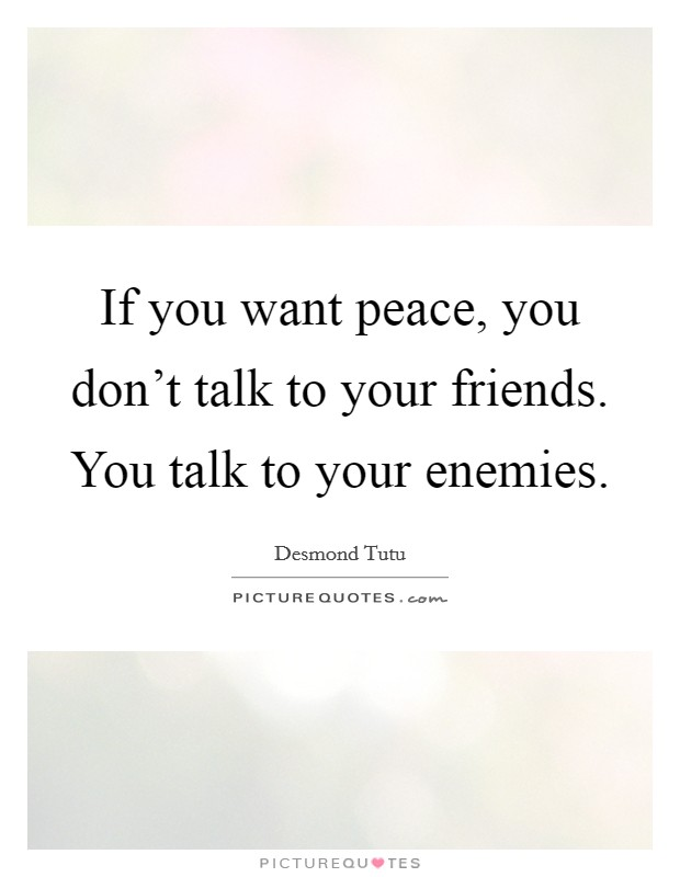 If you want peace, you don't talk to your friends. You talk to your enemies Picture Quote #1