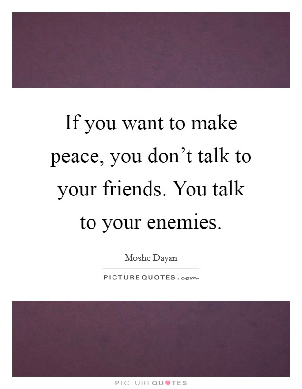 If you want to make peace, you don't talk to your friends. You talk to your enemies Picture Quote #1