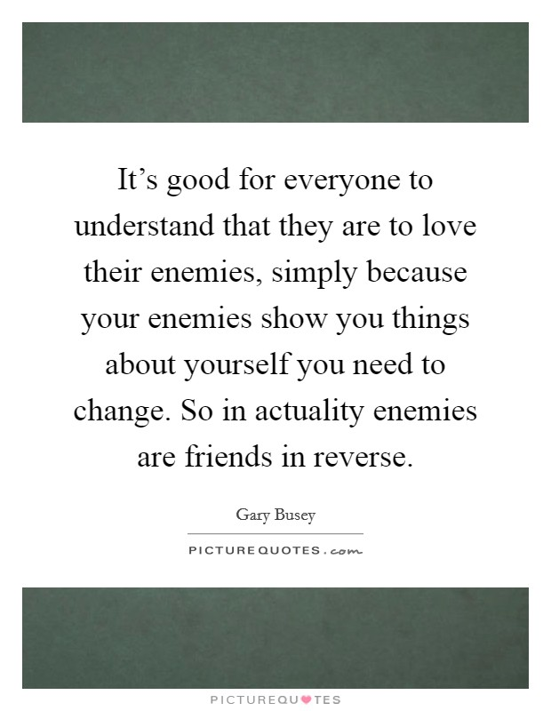 It's good for everyone to understand that they are to love their enemies, simply because your enemies show you things about yourself you need to change. So in actuality enemies are friends in reverse Picture Quote #1