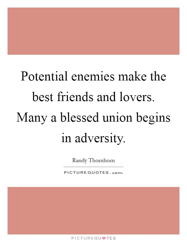 Potential enemies make the best friends and lovers. Many a blessed union begins in adversity Picture Quote #1