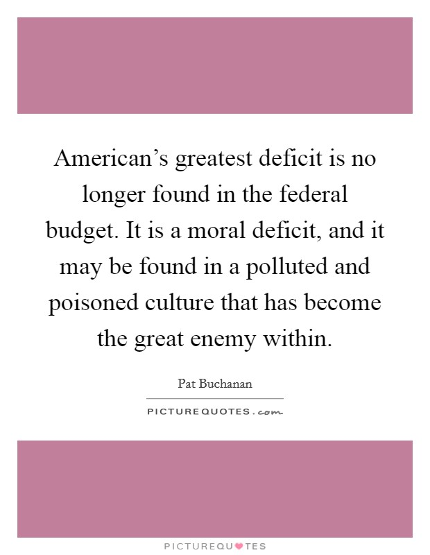 American's greatest deficit is no longer found in the federal budget. It is a moral deficit, and it may be found in a polluted and poisoned culture that has become the great enemy within Picture Quote #1