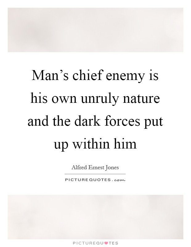 Man's chief enemy is his own unruly nature and the dark forces put up within him Picture Quote #1
