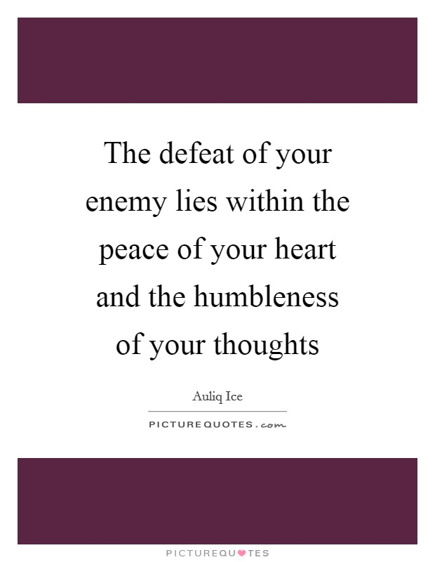 The defeat of your enemy lies within the peace of your heart and the humbleness of your thoughts Picture Quote #1