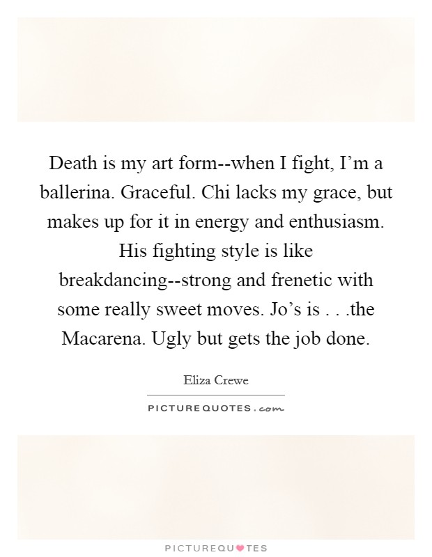 Death is my art form--when I fight, I'm a ballerina. Graceful. Chi lacks my grace, but makes up for it in energy and enthusiasm. His fighting style is like breakdancing--strong and frenetic with some really sweet moves. Jo's is . . .the Macarena. Ugly but gets the job done Picture Quote #1