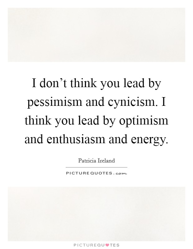 I don't think you lead by pessimism and cynicism. I think you lead by optimism and enthusiasm and energy Picture Quote #1