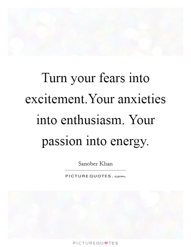 Turn your fears into excitement.Your anxieties into enthusiasm. Your passion into energy Picture Quote #1