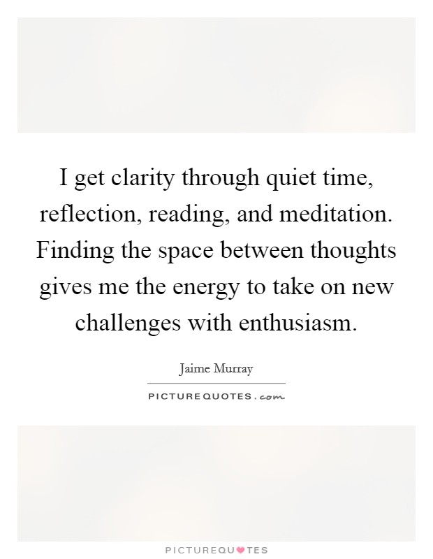 I get clarity through quiet time, reflection, reading, and meditation. Finding the space between thoughts gives me the energy to take on new challenges with enthusiasm Picture Quote #1