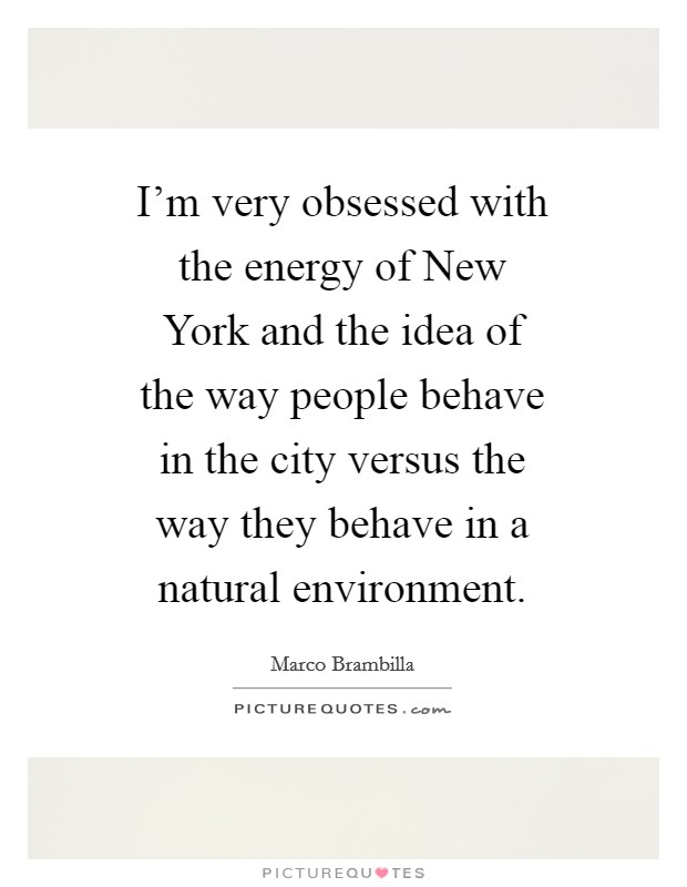 I'm very obsessed with the energy of New York and the idea of the way people behave in the city versus the way they behave in a natural environment Picture Quote #1