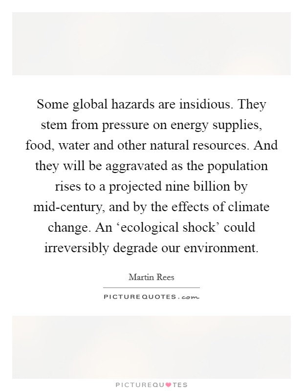 Some global hazards are insidious. They stem from pressure on energy supplies, food, water and other natural resources. And they will be aggravated as the population rises to a projected nine billion by mid-century, and by the effects of climate change. An 'ecological shock' could irreversibly degrade our environment Picture Quote #1