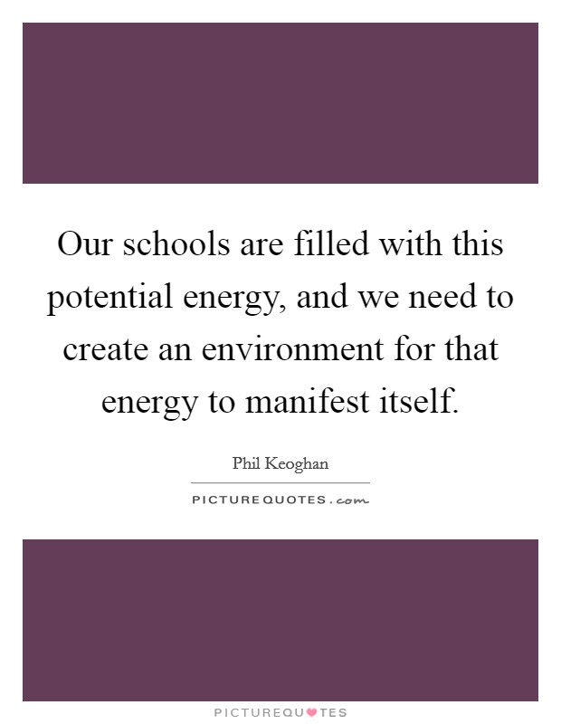 Our schools are filled with this potential energy, and we need to create an environment for that energy to manifest itself. Picture Quote #1