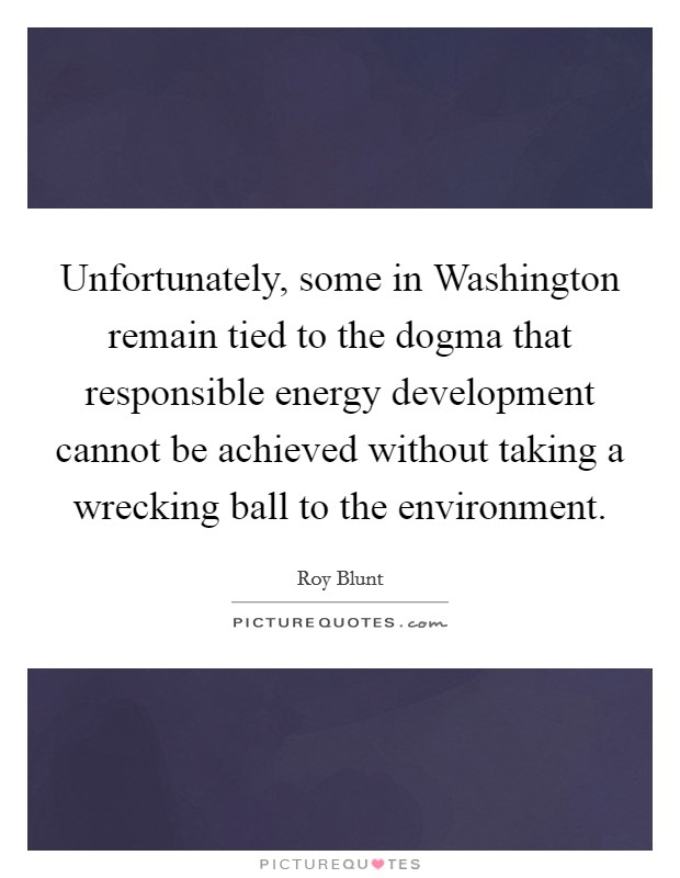Unfortunately, some in Washington remain tied to the dogma that responsible energy development cannot be achieved without taking a wrecking ball to the environment Picture Quote #1