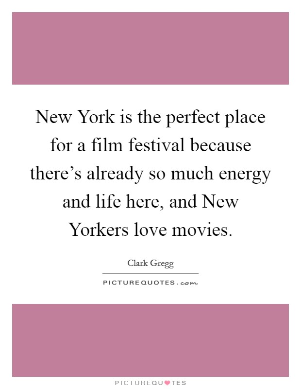 New York is the perfect place for a film festival because there's already so much energy and life here, and New Yorkers love movies Picture Quote #1
