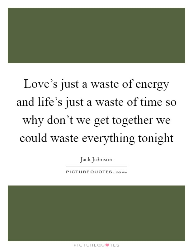 Love's just a waste of energy and life's just a waste of time so why don't we get together we could waste everything tonight Picture Quote #1