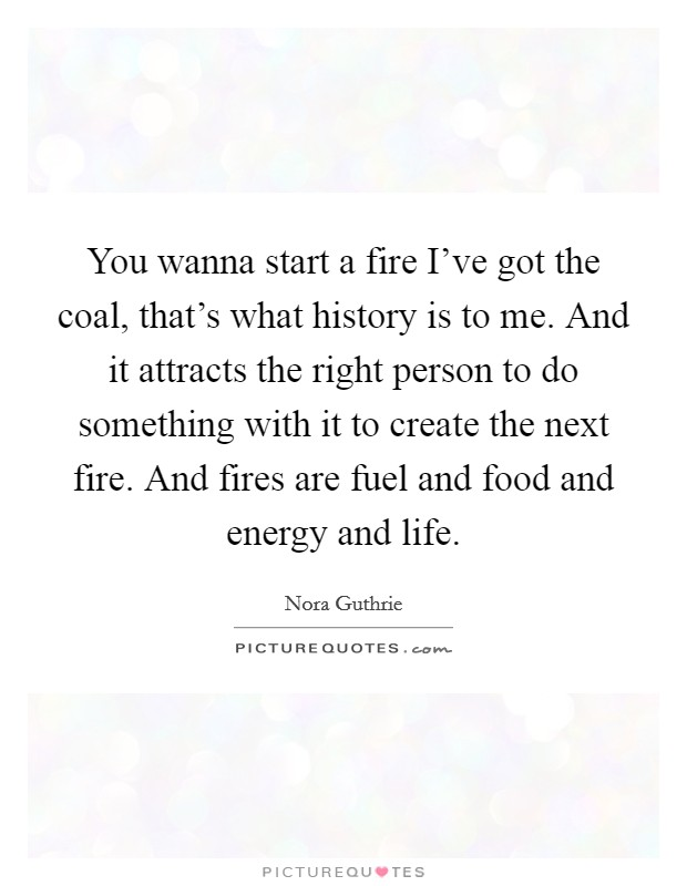 You wanna start a fire I've got the coal, that's what history is to me. And it attracts the right person to do something with it to create the next fire. And fires are fuel and food and energy and life Picture Quote #1