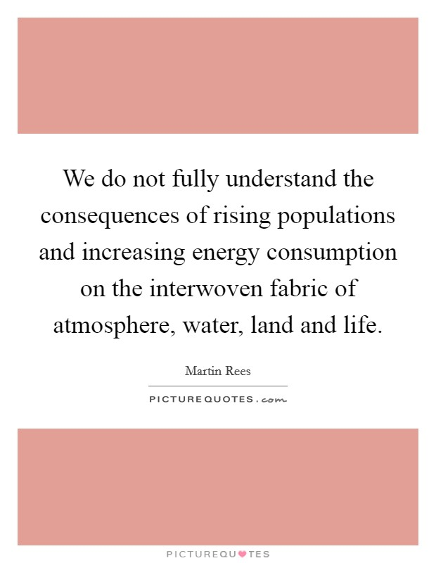 We do not fully understand the consequences of rising populations and increasing energy consumption on the interwoven fabric of atmosphere, water, land and life Picture Quote #1