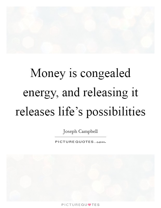 Money is congealed energy, and releasing it releases life's possibilities Picture Quote #1