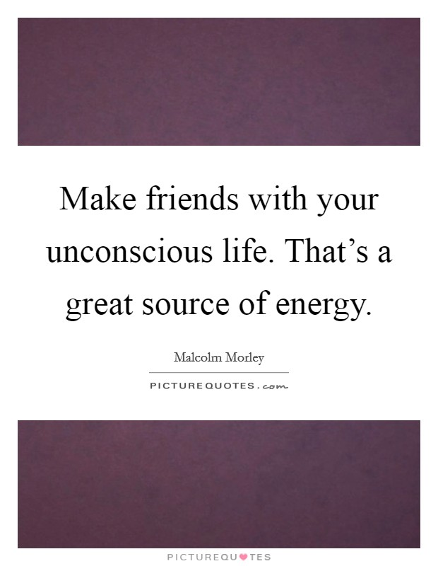Make friends with your unconscious life. That's a great source of energy Picture Quote #1