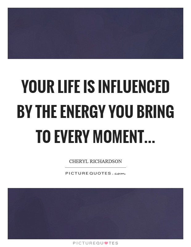 Your life is influenced by the energy you bring to every moment Picture Quote #1