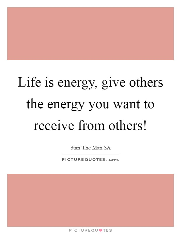 Life is energy, give others the energy you want to receive from others! Picture Quote #1