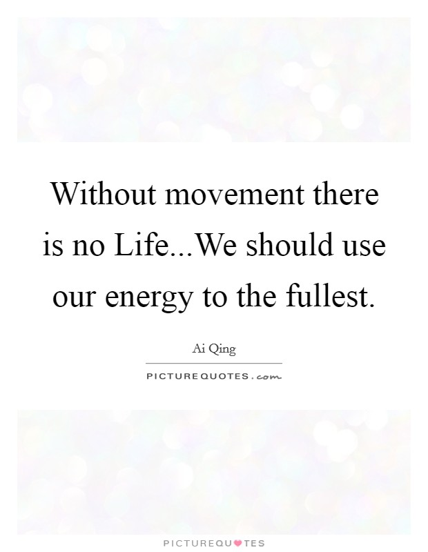 Without movement there is no Life...We should use our energy to the fullest Picture Quote #1