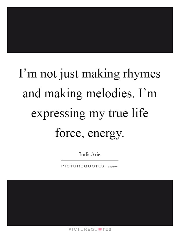 I'm not just making rhymes and making melodies. I'm expressing my true life force, energy Picture Quote #1