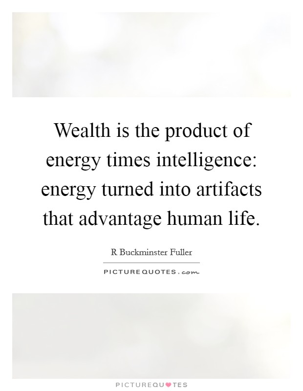 Wealth is the product of energy times intelligence: energy turned into artifacts that advantage human life Picture Quote #1