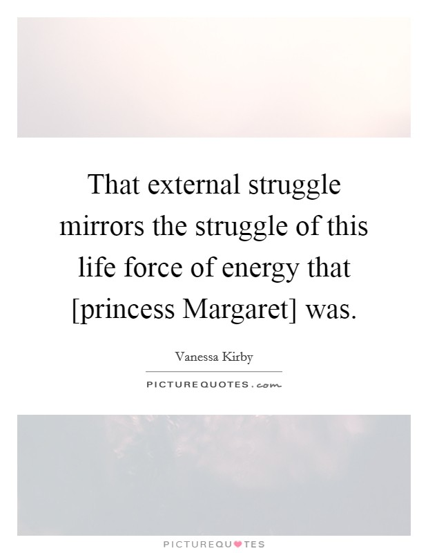 That external struggle mirrors the struggle of this life force of energy that [princess Margaret] was Picture Quote #1