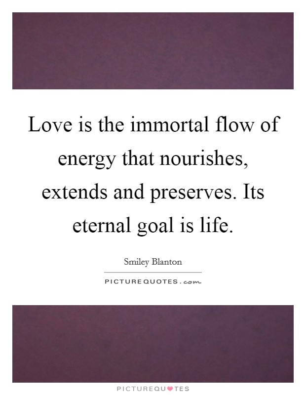 Love is the immortal flow of energy that nourishes, extends and preserves. Its eternal goal is life Picture Quote #1