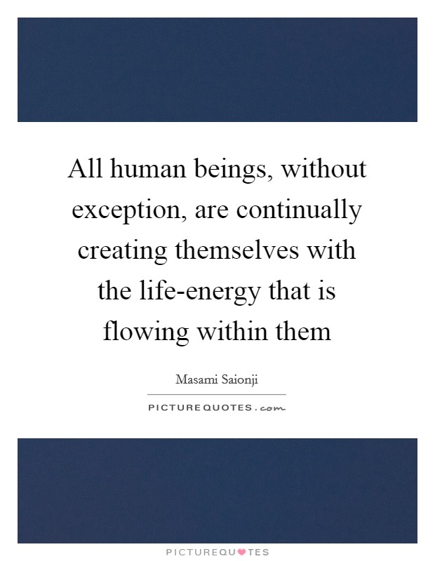 All human beings, without exception, are continually creating themselves with the life-energy that is flowing within them Picture Quote #1