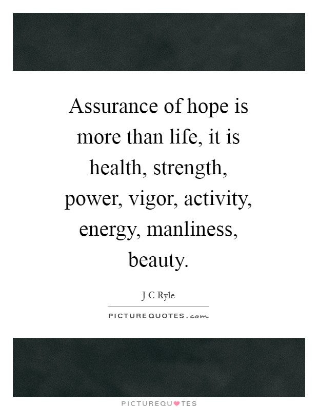 Assurance of hope is more than life, it is health, strength, power, vigor, activity, energy, manliness, beauty Picture Quote #1