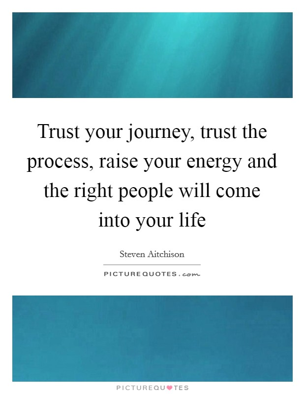 Trust your journey, trust the process, raise your energy and the right people will come into your life Picture Quote #1