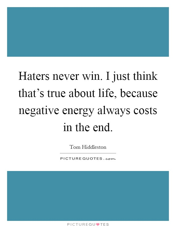 Haters never win. I just think that's true about life, because negative energy always costs in the end Picture Quote #1