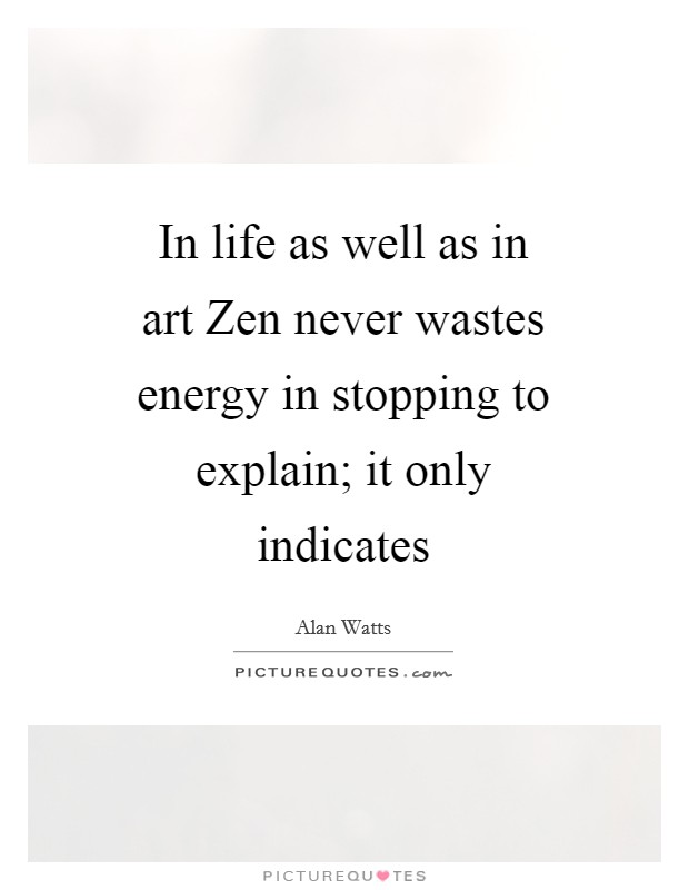 In life as well as in art Zen never wastes energy in stopping to explain; it only indicates Picture Quote #1