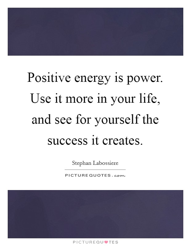 Positive energy is power. Use it more in your life, and see for yourself the success it creates Picture Quote #1