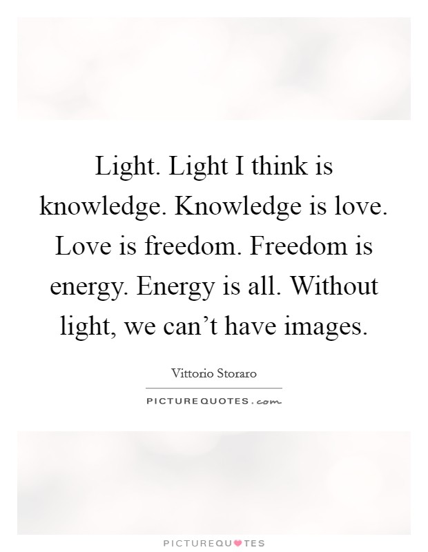 Light. Light I think is knowledge. Knowledge is love. Love is freedom. Freedom is energy. Energy is all. Without light, we can't have images Picture Quote #1