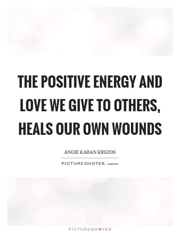 The positive energy and love we give to others, heals our own wounds Picture Quote #1