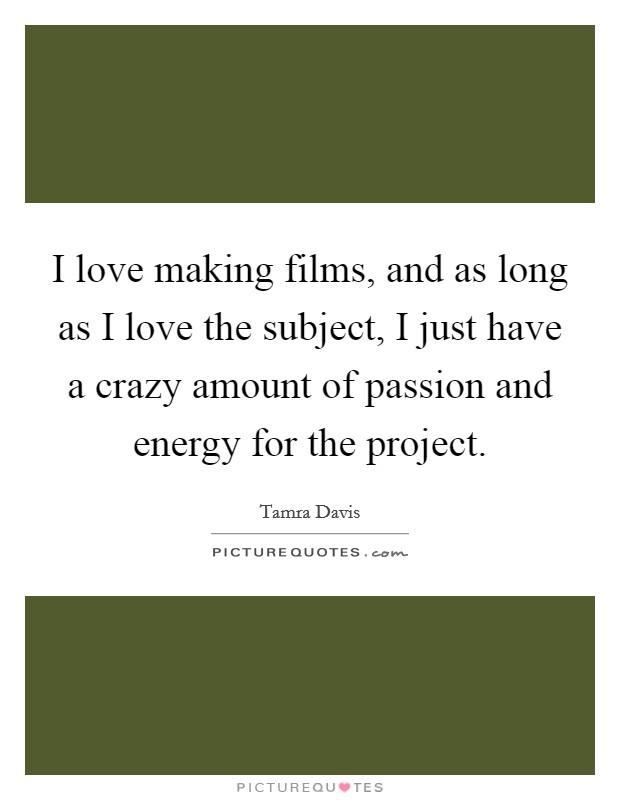 I love making films, and as long as I love the subject, I just have a crazy amount of passion and energy for the project. Picture Quote #1