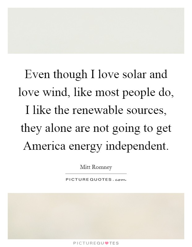 Even though I love solar and love wind, like most people do, I like the renewable sources, they alone are not going to get America energy independent Picture Quote #1