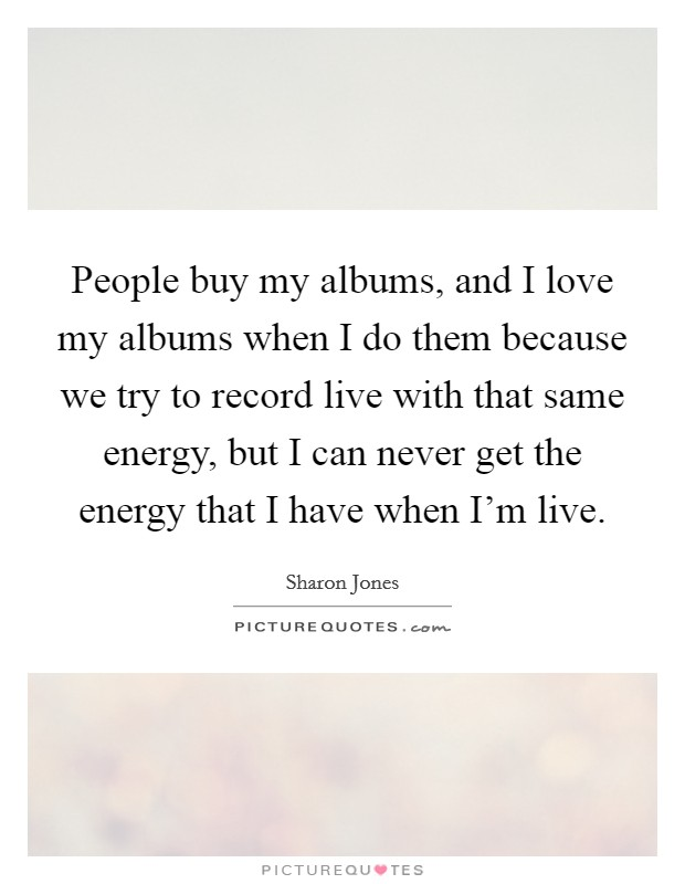 People buy my albums, and I love my albums when I do them because we try to record live with that same energy, but I can never get the energy that I have when I'm live Picture Quote #1