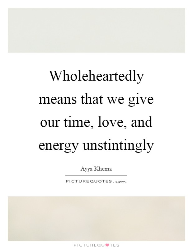 Wholeheartedly means that we give our time, love, and energy unstintingly Picture Quote #1
