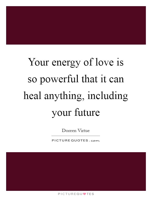 Your energy of love is so powerful that it can heal anything, including your future Picture Quote #1