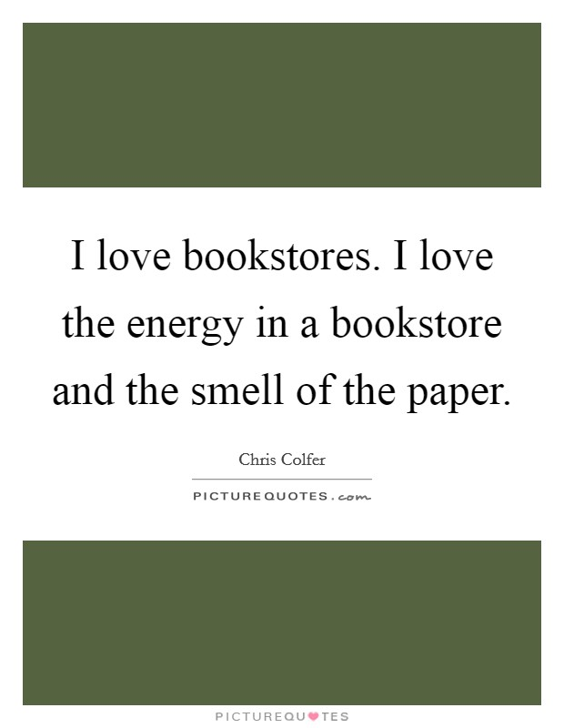I love bookstores. I love the energy in a bookstore and the smell of the paper Picture Quote #1