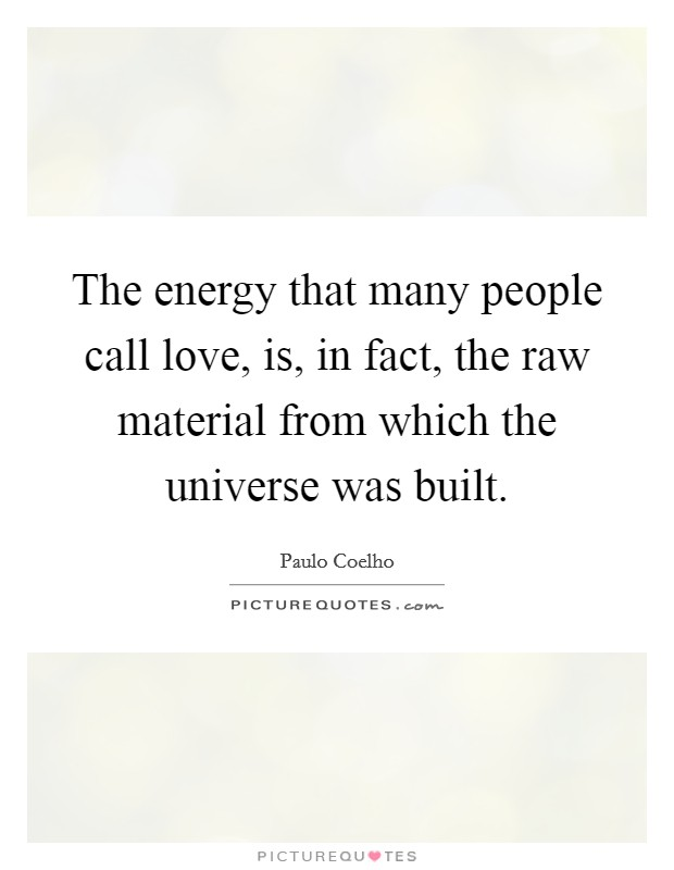 The energy that many people call love, is, in fact, the raw material from which the universe was built Picture Quote #1