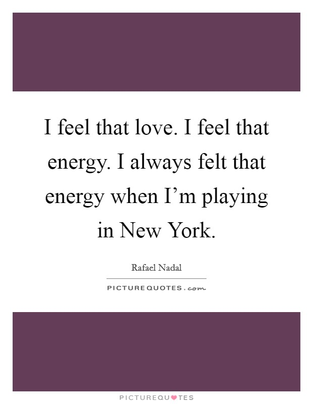 I feel that love. I feel that energy. I always felt that energy when I'm playing in New York Picture Quote #1