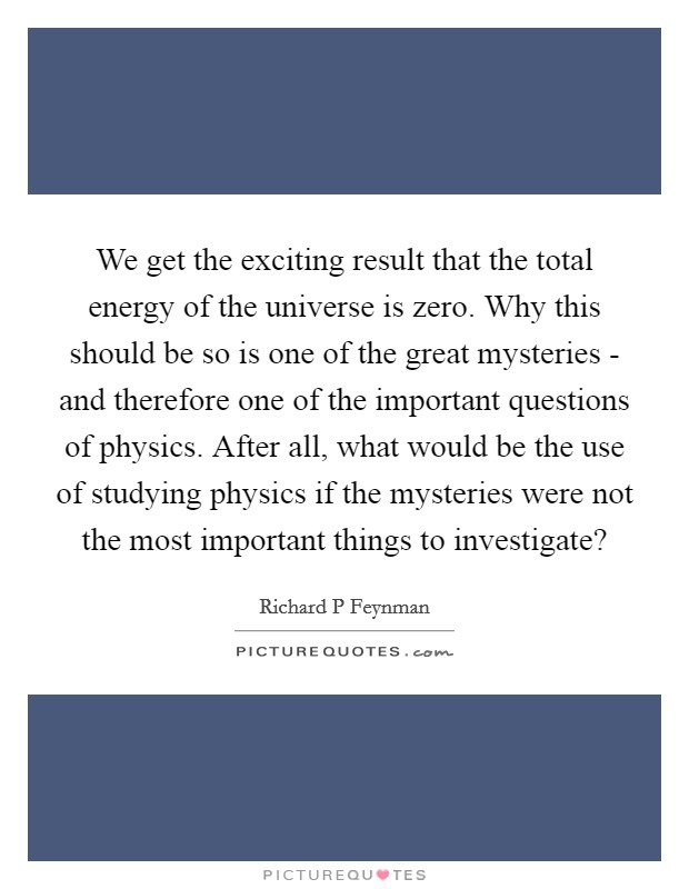 We get the exciting result that the total energy of the universe is zero. Why this should be so is one of the great mysteries - and therefore one of the important questions of physics. After all, what would be the use of studying physics if the mysteries were not the most important things to investigate? Picture Quote #1