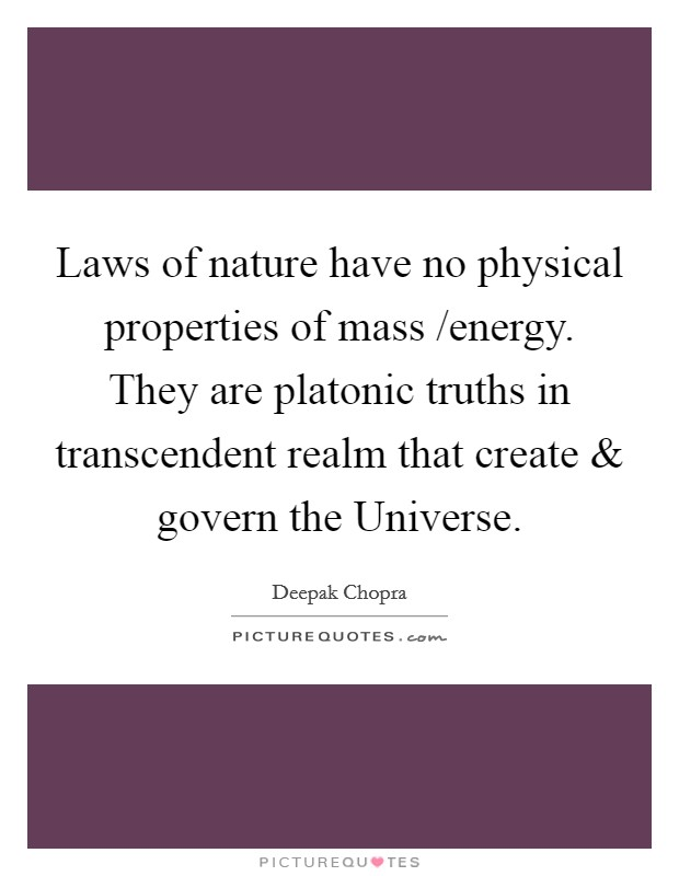Laws of nature have no physical properties of mass /energy. They are platonic truths in transcendent realm that create and govern the Universe Picture Quote #1
